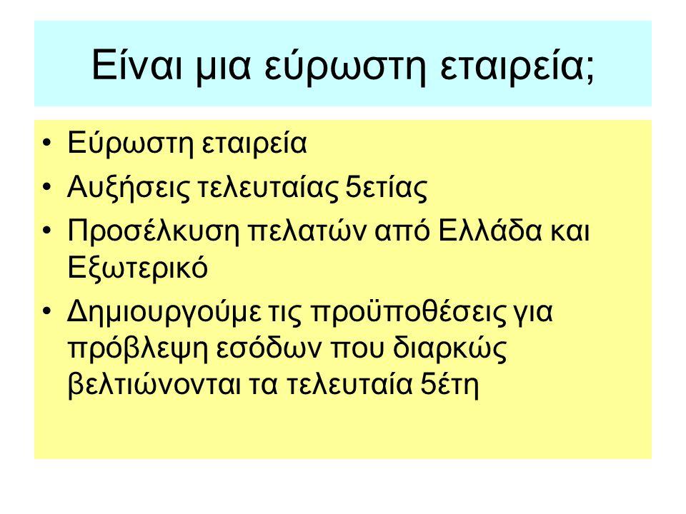 Είναι μια εύρωστη εταιρεία; •Εύρωστη εταιρεία •Αυξήσεις τελευταίας 5ετίας •Προσέλκυση πελατών από Ελλάδα και Εξωτερικό •Δημιουργούμε τις προϋποθέσεις