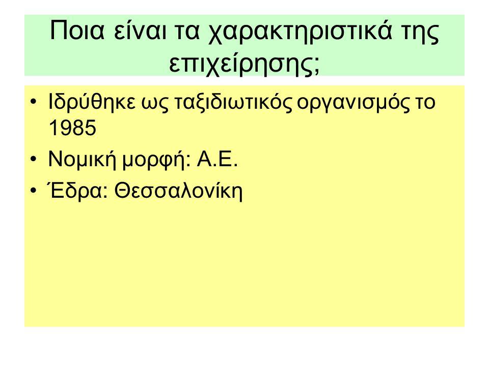 Ποια είναι τα χαρακτηριστικά της επιχείρησης; •Ιδρύθηκε ως ταξιδιωτικός οργανισμός το 1985 •Νομική μορφή: Α.Ε. •Έδρα: Θεσσαλονίκη