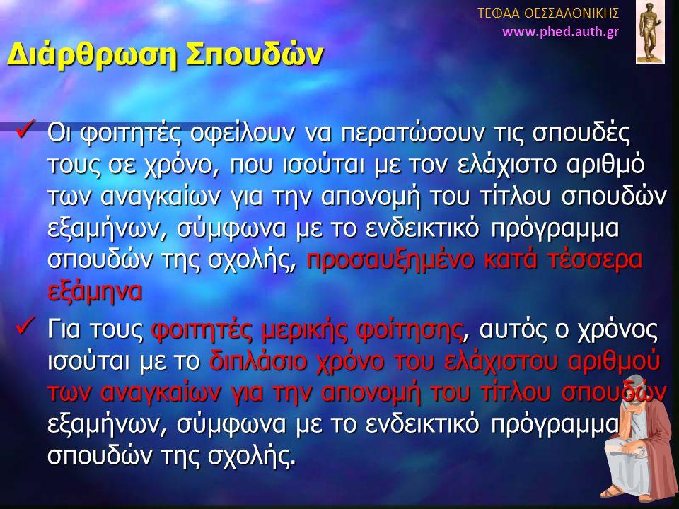 Διάρθρωση Σπουδών ΤΕΦΑΑ ΘΕΣΣΑΛΟΝΙΚΗΣ www.phed.auth.gr  Οι φοιτητές οφείλουν να περατώσουν τις σπουδές τους σε χρόνο, που ισούται με τον ελάχιστο αριθ