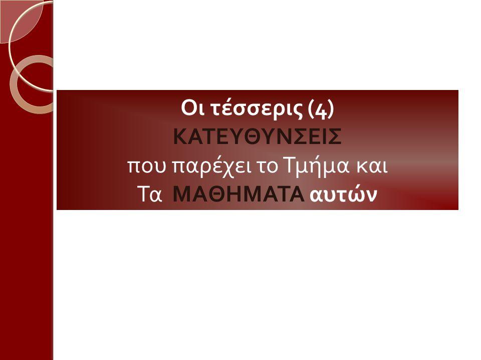 Οι τέσσερις (4) ΚΑΤΕΥΘΥΝΣΕΙΣ π ου π αρέχει το Τμήμα και Τα ΜΑΘΗΜΑΤΑ αυτών