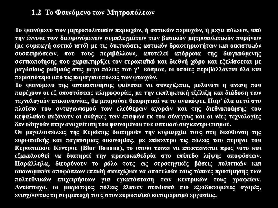 1.2 Το Φαινόμενο των Μητροπόλεων Το φαινόμενο των μητροπολιτικών περιοχών, ή αστικών περιοχών, ή μεγα-πόλεων, υπό την έννοια των διευρυνόμενων συμπλεγμάτων των βασικών μητροπολιτικών πυρήνων (με συμπαγή αστικό ιστό) με τις δικτυώσεις αστικών δραστηριοτήτων και οικιστικών συσπειρώσεων, που τους περιβάλλουν, αποτελεί απόρροια της διογκούμενης αστικοποίησης που χαρακτηρίζει τον ευρωπαϊκό και διεθνή χώρο και εξελίσσεται με ραγδαίους ρυθμούς στις μεγα-πόλεις του γ' κόσμου, οι οποίες περιβάλλονται όλο και περισσότερο από τις παραγκουπόλεις των φτωχών.