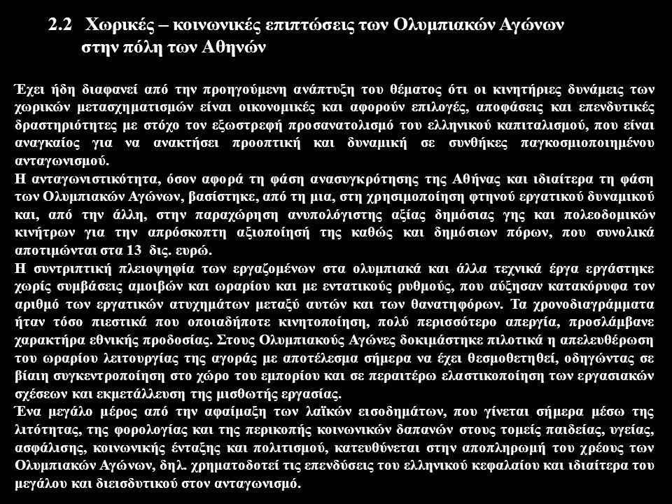2.2 Χωρικές – κοινωνικές επιπτώσεις των Ολυμπιακών Αγώνων στην πόλη των Αθηνών Έχει ήδη διαφανεί από την προηγούμενη ανάπτυξη του θέματος ότι οι κινητήριες δυνάμεις των χωρικών μετασχηματισμών είναι οικονομικές και αφορούν επιλογές, αποφάσεις και επενδυτικές δραστηριότητες με στόχο τον εξωστρεφή προσανατολισμό του ελληνικού καπιταλισμού, που είναι αναγκαίος για να ανακτήσει προοπτική και δυναμική σε συνθήκες παγκοσμιοποιημένου ανταγωνισμού.
