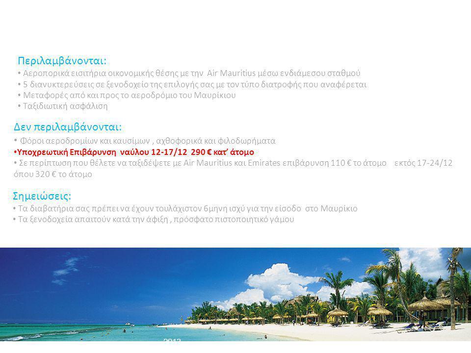 - 2013 Περιλαμβάνονται: • Αεροπορικά εισιτήρια οικονομικής θέσης με την Air Mauritius μέσω ενδιάμεσου σταθμού • 5 διανυκτερεύσεις σε ξενοδοχείο της επιλογής σας με τον τύπο διατροφής που αναφέρεται • Μεταφορές από και προς το αεροδρόμιο του Μαυρίκιου • Ταξιδιωτική ασφάλιση Δεν περιλαμβάνονται: • Φόροι αεροδρομίων και καυσίμων, αχθοφορικά και φιλοδωρήματα • Υποχρεωτική Επιβάρυνση ναύλου 12-17/12 290 € κατ' άτομο • Σε περίπτωση που θέλετε να ταξιδέψετε με Air Mauritius και Emirates επιβάρυνση 110 € το άτομο εκτός 17-24/12 όπου 320 € το άτομο Σημειώσεις: • Τα διαβατήρια σας πρέπει να έχουν τουλάχιστον 6μηνη ισχύ για την είσοδο στο Μαυρίκιο • Τα ξενοδοχεία απαιτούν κατά την άφιξη, πρόσφατο πιστοποιητικό γάμου