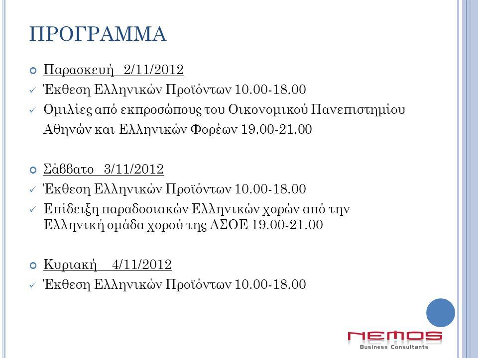 ΠΡΟΓΡΑΜΜΑ Παρασκευή 2/11/2012  Έκθεση Ελληνικών Προϊόντων 10.00-18.00  Ομιλίες από εκπροσώπους του Οικονομικού Πανεπιστημίου Αθηνών και Ελληνικών Φορέων 19.00-21.00 Σάββατο 3/11/2012  Έκθεση Ελληνικών Προϊόντων 10.00-18.00  Επίδειξη παραδοσιακών Ελληνικών χορών από την Ελληνική ομάδα χορού της ΑΣΟΕ 19.00-21.00 Κυριακή 4/11/2012  Έκθεση Ελληνικών Προϊόντων 10.00-18.00