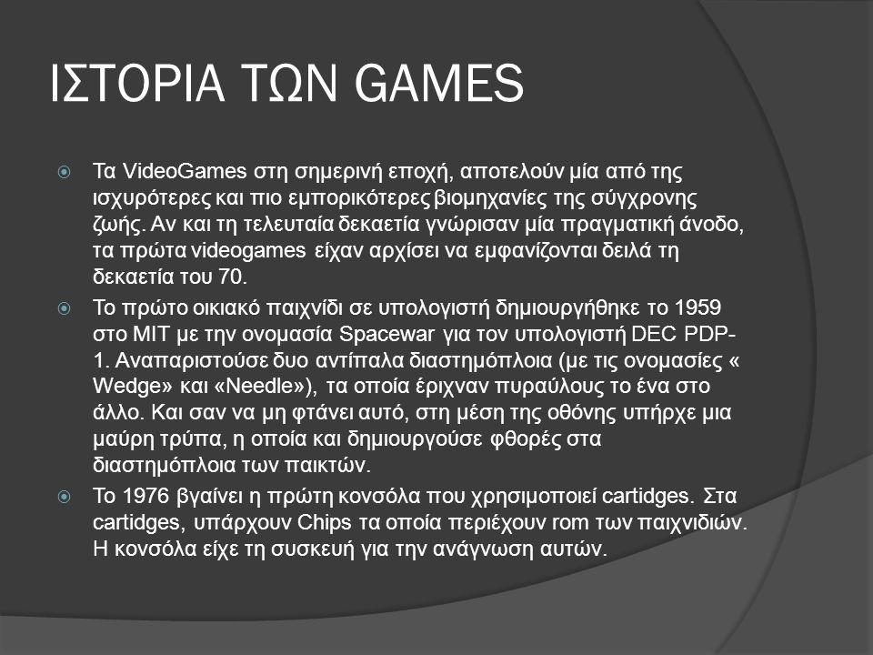 ΙΣΤΟΡΙΑ ΤΩΝ GAMES  Τα VideoGames στη σημερινή εποχή, αποτελούν μία από της ισχυρότερες και πιο εμπορικότερες βιομηχανίες της σύγχρονης ζωής. Αν και τ