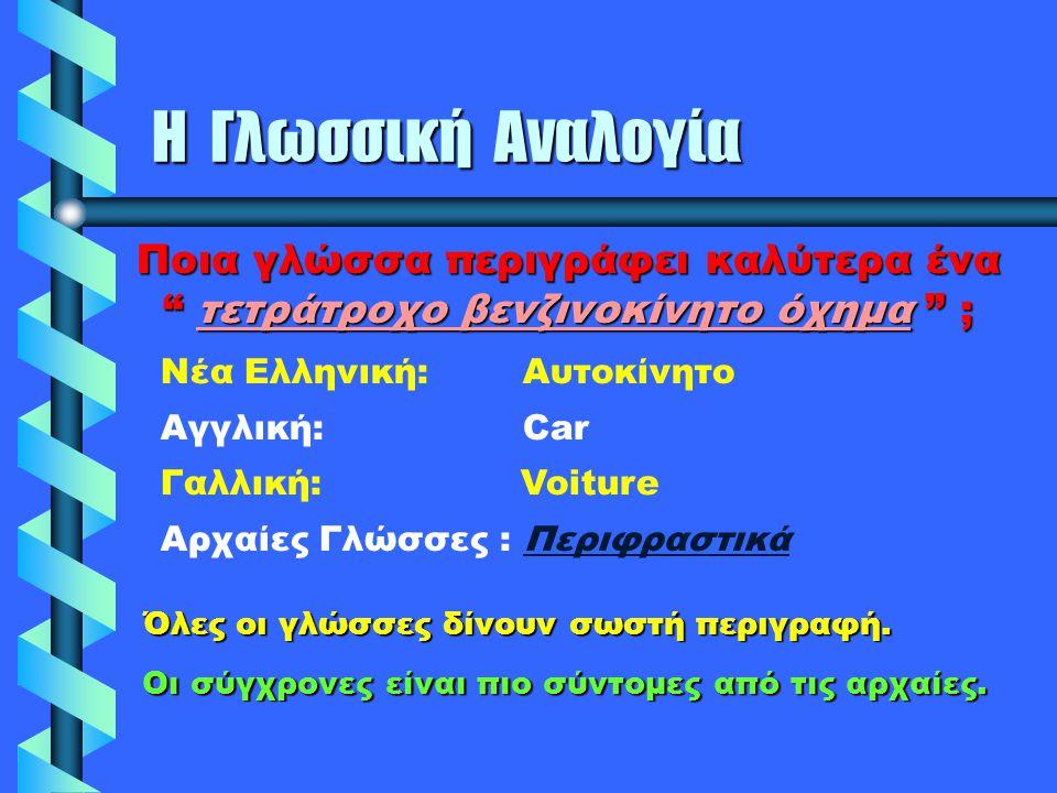 """Η Γλωσσική Αναλογία Ποια γλώσσα περιγράφει καλύτερα ένα """" τετράτροχο βενζινοκίνητο όχημα """" ; Nέα Ελληνική: Αυτοκίνητο Αγγλική: Car Γαλλική: Voiture Αρ"""