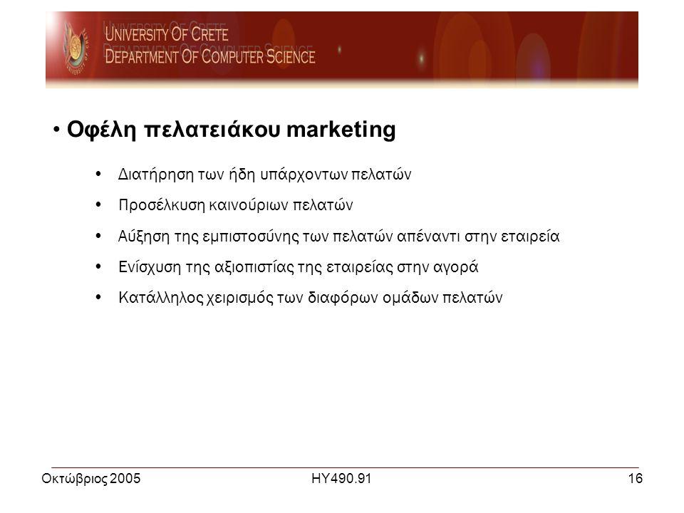 Οκτώβριος 2005ΗΥ490.9116 • Οφέλη πελατειάκου marketing •Διατήρηση των ήδη υπάρχοντων πελατών •Προσέλκυση καινούριων πελατών •Αύξηση της εμπιστοσύνης των πελατών απέναντι στην εταιρεία •Ενίσχυση της αξιοπιστίας της εταιρείας στην αγορά •Κατάλληλος χειρισμός των διαφόρων ομάδων πελατών