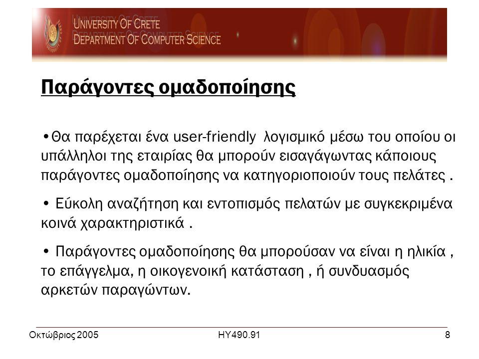 Οκτώβριος 2005ΗΥ490.918 Παράγοντες ομαδοποίησης •Θα παρέχεται ένα user-friendly λογισμικό μέσω του οποίου οι υπάλληλοι της εταιρίας θα μπορούν εισαγάγωντας κάποιους παράγοντες ομαδοποίησης να κατηγοριοποιούν τους πελάτες.