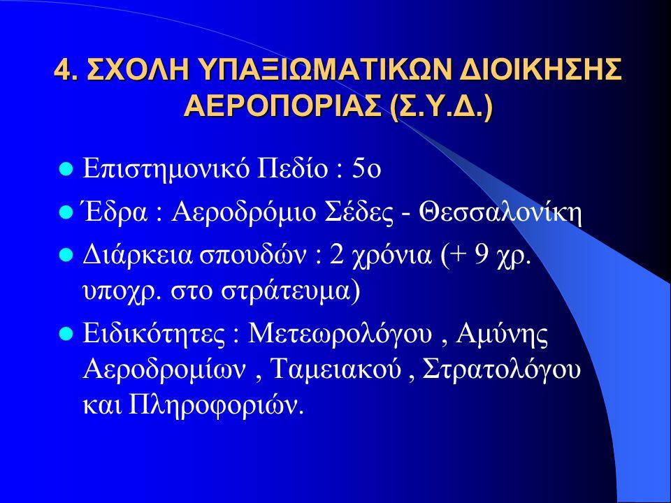 4. ΣΧΟΛΗ ΥΠΑΞΙΩΜΑΤΙΚΩΝ ΔΙΟΙΚΗΣΗΣ ΑΕΡΟΠΟΡΙΑΣ (Σ.Υ.Δ.)  Επιστημονικό Πεδίο : 5ο  Έδρα : Αεροδρόμιο Σέδες - Θεσσαλονίκη  Διάρκεια σπουδών : 2 χρόνια (