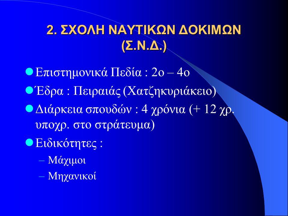 2. ΣΧΟΛΗ ΝΑΥΤΙΚΩΝ ΔΟΚΙΜΩΝ (Σ.Ν.Δ.)  Επιστημονικά Πεδία : 2ο – 4ο  Έδρα : Πειραιάς (Χατζηκυριάκειο)  Διάρκεια σπουδών : 4 χρόνια (+ 12 χρ. υποχρ. στ