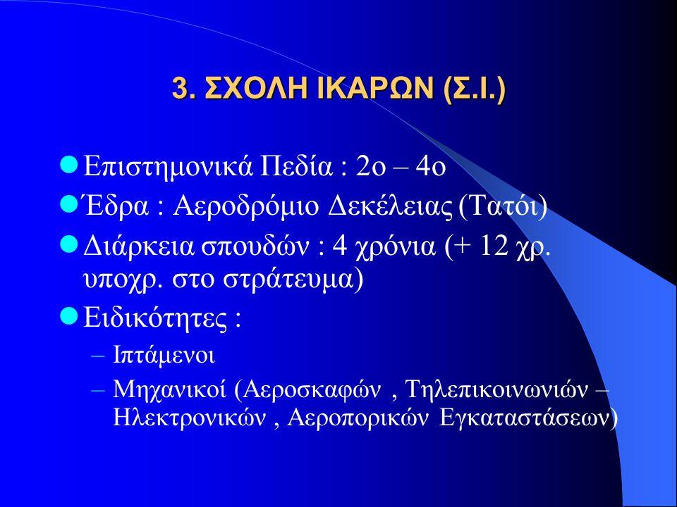 3. ΣΧΟΛΗ ΙΚΑΡΩΝ (Σ.Ι.)  Επιστημονικά Πεδία : 2ο – 4ο  Έδρα : Αεροδρόμιο Δεκέλειας (Τατόι)  Διάρκεια σπουδών : 4 χρόνια (+ 12 χρ. υποχρ. στο στράτευ
