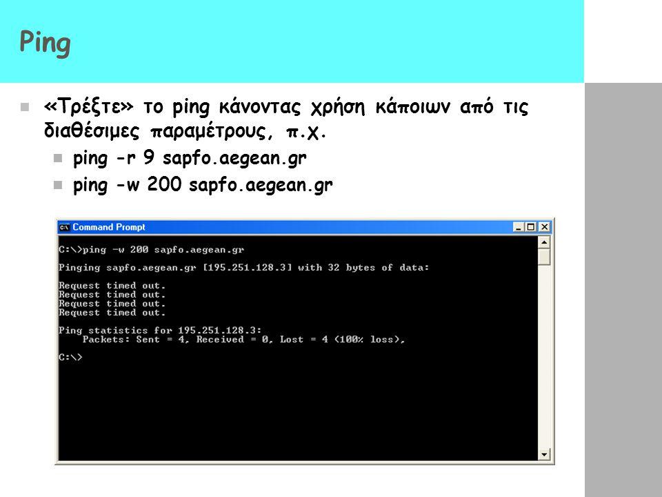 Ping  «Τρέξτε» το ping κάνοντας χρήση κάποιων από τις διαθέσιμες παραμέτρους, π.χ.  ping -r 9 sapfo.aegean.gr  ping -w 200 sapfo.aegean.gr