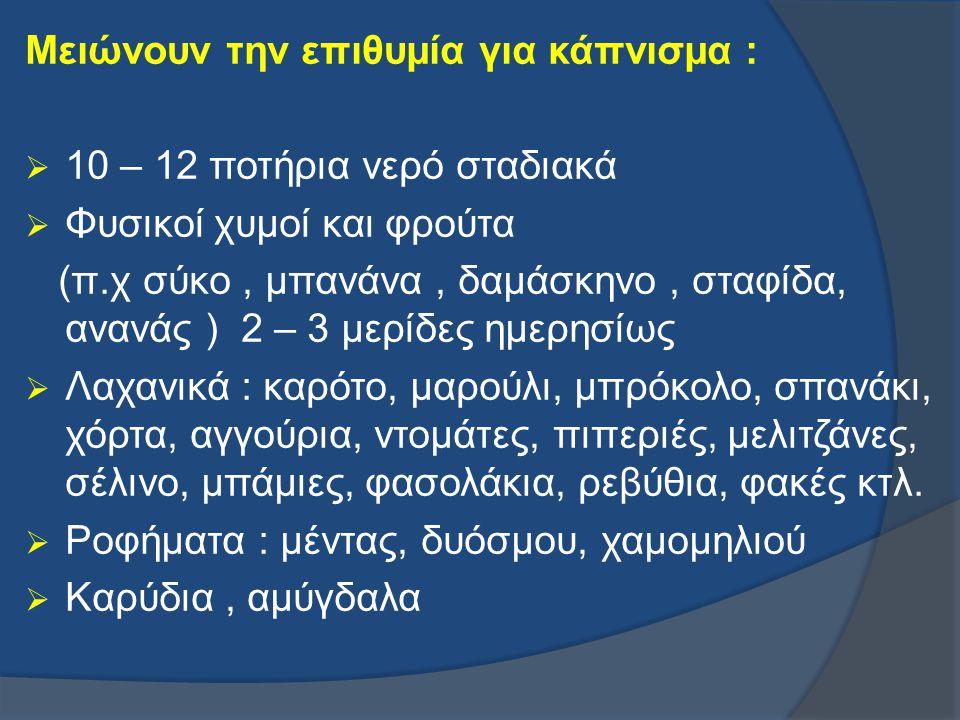 Μειώνουν την επιθυμία για κάπνισμα :  10 – 12 ποτήρια νερό σταδιακά  Φυσικοί χυμοί και φρούτα (π.χ σύκο, μπανάνα, δαμάσκηνο, σταφίδα, ανανάς ) 2 – 3
