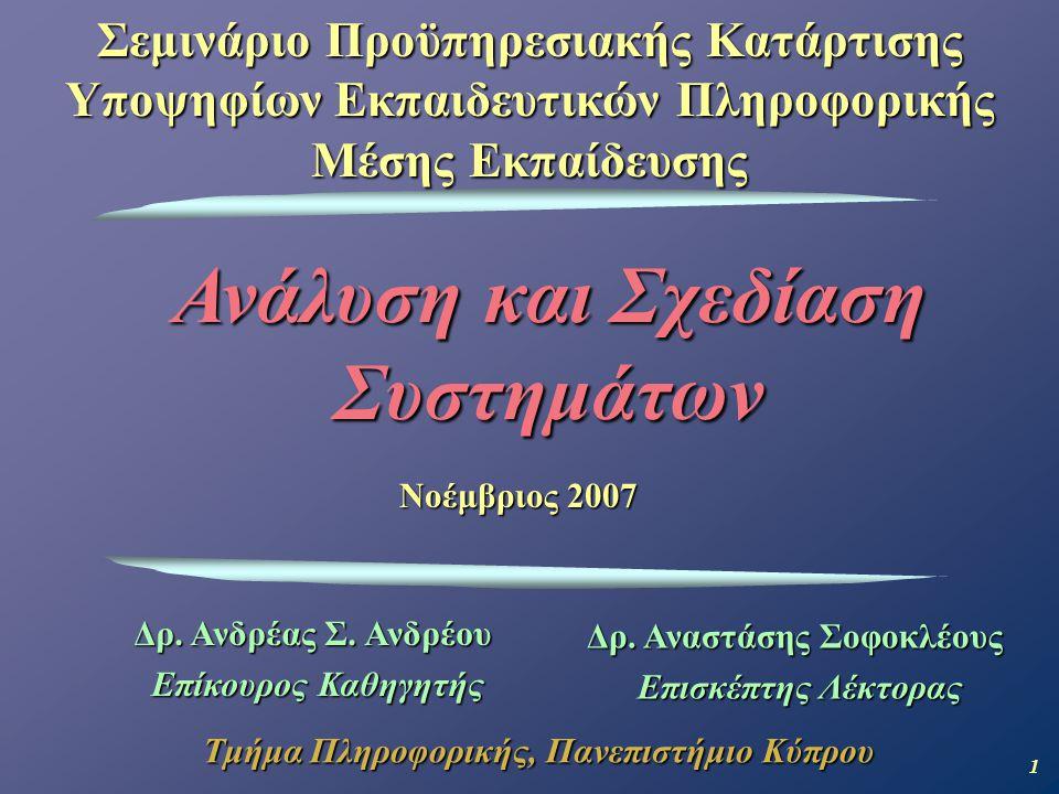 1 Ανάλυση και Σχεδίαση Συστημάτων Σεμινάριο Προϋπηρεσιακής Κατάρτισης Υποψηφίων Εκπαιδευτικών Πληροφορικής Μέσης Εκπαίδευσης Τμήμα Πληροφορικής, Πανεπιστήμιο Κύπρου Νοέμβριος 2007 Δρ.