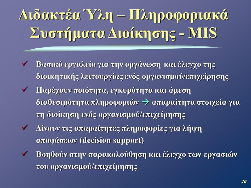 20  Βασικό εργαλείο για την οργάνωση και έλεγχο της διοικητικής λειτουργίας ενός οργανισμού/επιχείρησης  Παρέχουν ποιότητα, εγκυρότητα και άμεση διαθεσιμότητα πληροφοριών  απαραίτητα στοιχεία για τη διοίκηση ενός οργανισμού/επιχείρησης  Δίνουν τις απαραίτητες πληροφορίες για λήψη αποφάσεων (decision support)  Βοηθούν στην παρακολούθηση και έλεγχο των εργασιών του οργανισμού/επιχείρησης Διδακτέα Ύλη – Πληροφοριακά Συστήματα Διοίκησης - MIS