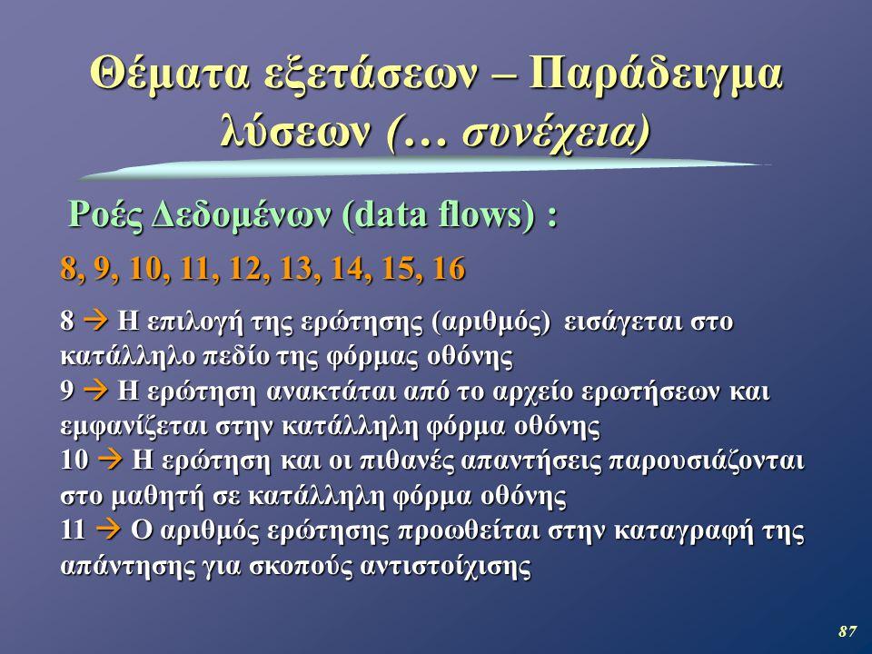 87 Θέματα εξετάσεων – Παράδειγμα λύσεων (… συνέχεια) Ροές Δεδομένων (data flows) : 8, 9, 10, 11, 12, 13, 14, 15, 16 8  Η επιλογή της ερώτησης (αριθμός) εισάγεται στο κατάλληλο πεδίο της φόρμας οθόνης 9  Η ερώτηση ανακτάται από το αρχείο ερωτήσεων και εμφανίζεται στην κατάλληλη φόρμα οθόνης 10  Η ερώτηση και οι πιθανές απαντήσεις παρουσιάζονται στο μαθητή σε κατάλληλη φόρμα οθόνης 11  Ο αριθμός ερώτησης προωθείται στην καταγραφή της απάντησης για σκοπούς αντιστοίχισης