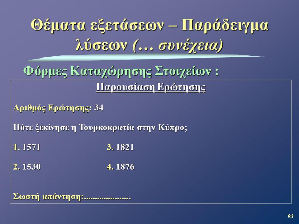 93 Θέματα εξετάσεων – Παράδειγμα λύσεων (… συνέχεια) Φόρμες Καταχώρησης Στοιχείων : Παρουσίαση Ερώτησης Αριθμός Ερώτησης: 34 Πότε ξεκίνησε η Τουρκοκρατία στην Κύπρο; 1.