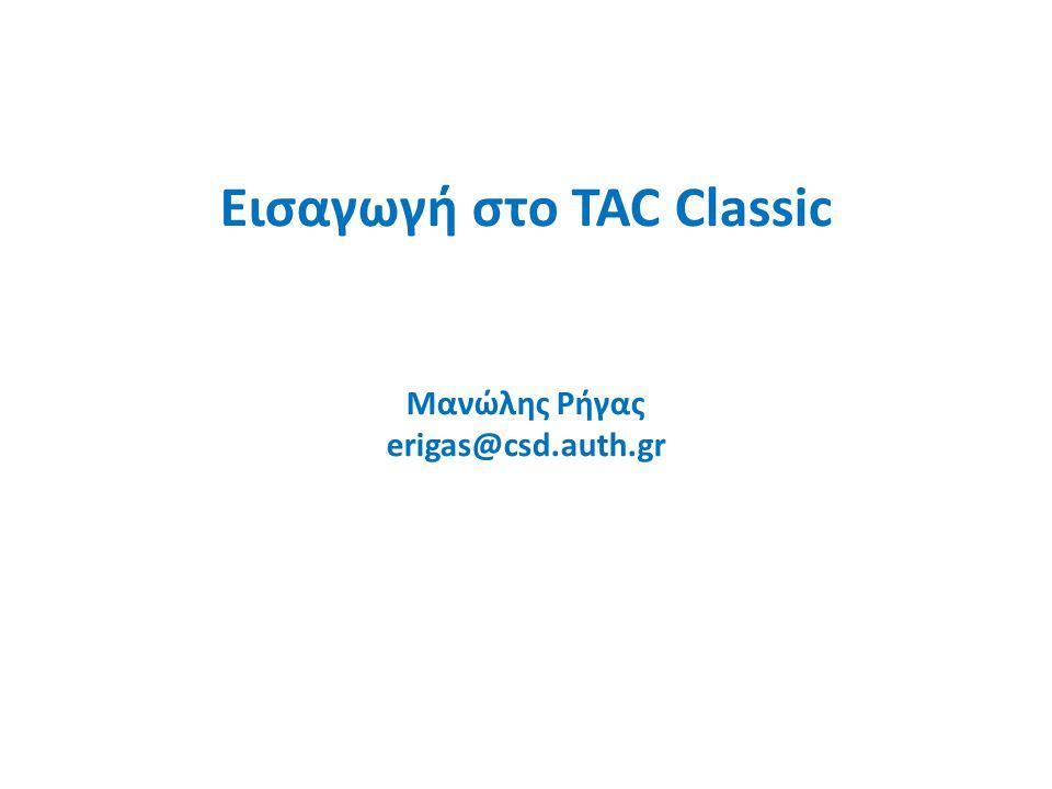 Εισαγωγή στο TAC Classic Μανώλης Ρήγας erigas@csd.auth.gr