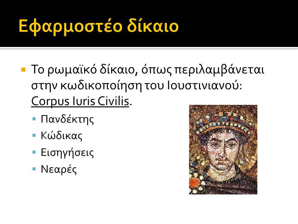  Το ρωμαϊκό δίκαιο, όπως περιλαμβάνεται στην κωδικοποίηση του Ιουστινιανού: Corpus Iuris Civilis.  Πανδέκτης  Κώδικας  Eισηγήσεις  Νεαρές