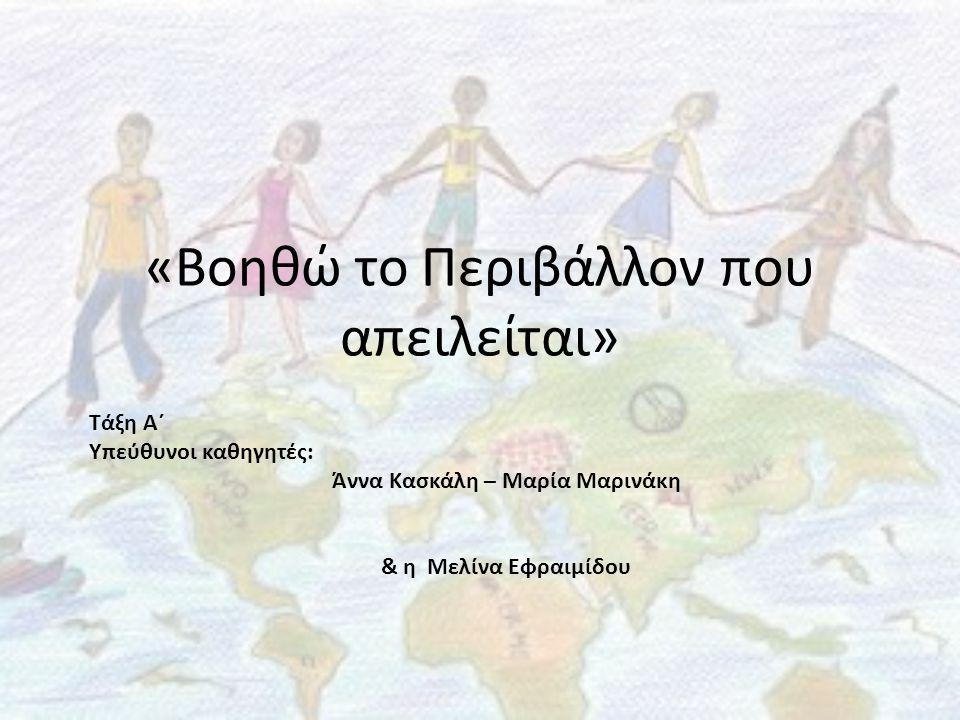 «Βοηθώ το Περιβάλλον που απειλείται» Τάξη Α΄ Υπεύθυνοι καθηγητές: Άννα Κασκάλη – Μαρία Μαρινάκη & η Μελίνα Εφραιμίδου