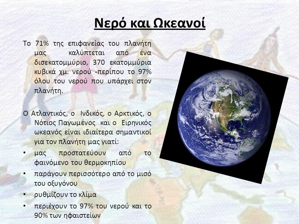 Νερό και Ωκεανοί Tο 71% της επιφανείας του πλανήτη μας καλύπτεται από ένα δισεκατομμύριο, 370 εκατομμύρια κυβικά χμ. νερού -περίπου το 97% όλου του νε