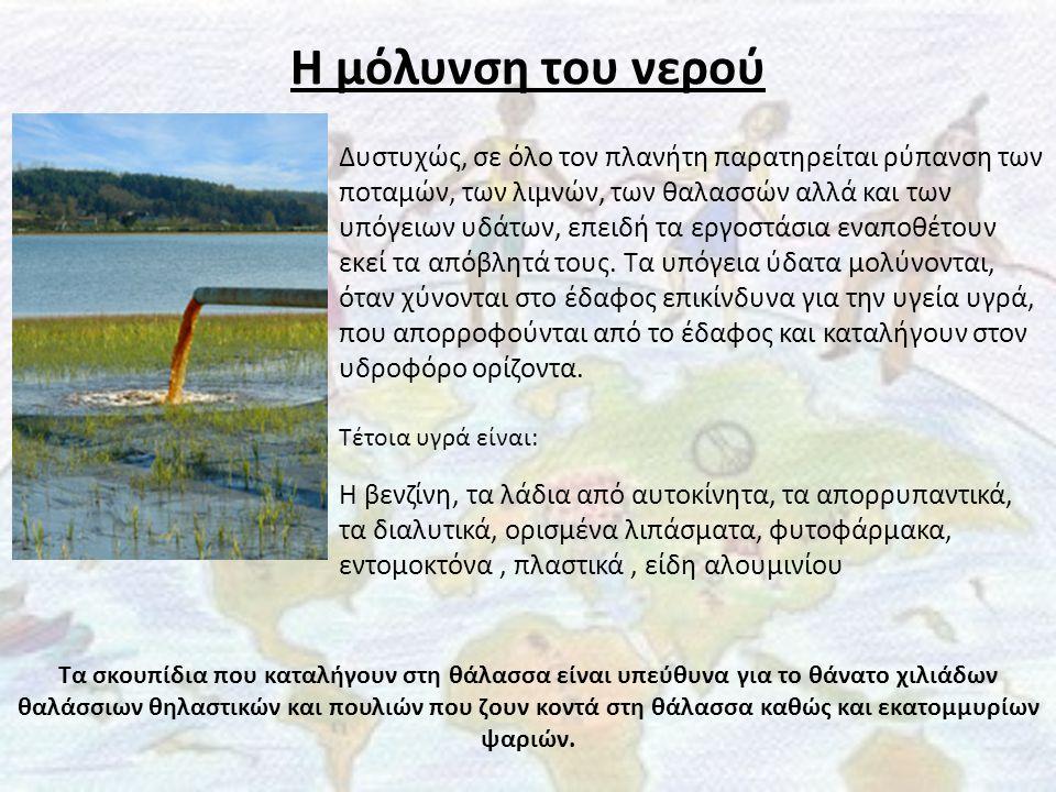 Η μόλυνση του νερού Δυστυχώς, σε όλο τον πλανήτη παρατηρείται ρύπανση των ποταμών, των λιμνών, των θαλασσών αλλά και των υπόγειων υδάτων, επειδή τα ερ