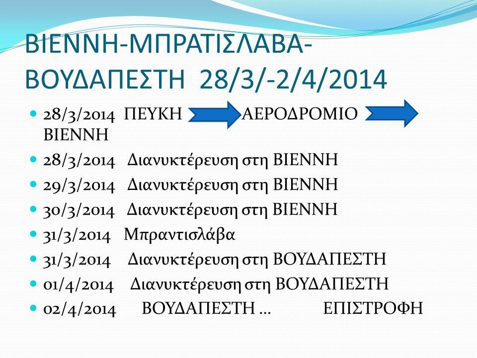 ΒΙΕΝΝΗ-ΜΠΡΑΤΙΣΛΑΒΑ- ΒΟΥΔΑΠΕΣΤΗ 28/3/-2/4/2014  28/3/2014 ΠΕΥΚΗ ΑΕΡΟΔΡΟΜΙΟ ΒΒ ΒΙΕΝΝΗ  28/3/2014 Διανυκτέρευση στη ΒΙΕΝΝΗ  29/3/2014 Διανυκτέρευση στη ΒΙΕΝΝΗ  30/3/2014 Διανυκτέρευση στη ΒΙΕΝΝΗ  31/3/2014 Μπραντισλάβα  31/3/2014 Διανυκτέρευση στη ΒΟΥΔΑΠΕΣΤΗ  01/4/2014 Διανυκτέρευση στη ΒΟΥΔΑΠΕΣΤΗ  02/4/2014 ΒΟΥΔΑΠΕΣΤΗ … ΕΠΙΣΤΡΟΦΗ