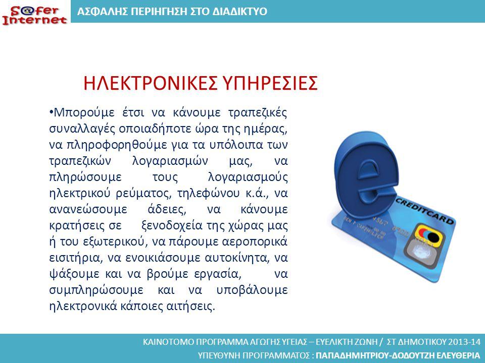 ΑΣΦΑΛΗΣ ΠΕΡΙΗΓΗΣΗ ΣΤΟ ΔΙΑΔΙΚΤΥΟ ΚΑΙΝΟΤΟΜΟ ΠΡΟΓΡΑΜΜΑ ΑΓΩΓΗΣ ΥΓΕΙΑΣ – ΕΥΕΛΙΚΤΗ ΖΩΝΗ / ΣΤ ΔΗΜΟΤΙΚΟΥ 2013-14 ΥΠΕΥΘΥΝΗ ΠΡΟΓΡΑΜΜΑΤΟΣ : ΠΑΠΑΔΗΜΗΤΡΙΟΥ-ΔΟΔΟΥΤΖΗ ΕΛΕΥΘΕΡΙΑ ΗΛΕΚΤΡΟΝΙΚΕΣ ΥΠΗΡΕΣΙΕΣ • Μπορούμε έτσι να κάνουμε τραπεζικές συναλλαγές οποιαδήποτε ώρα της ημέρας, να πληροφορηθούμε για τα υπόλοιπα των τραπεζικών λογαριασμών μας, να πληρώσουμε τους λογαριασμούς ηλεκτρικού ρεύματος, τηλεφώνου κ.ά., να ανανεώσουμε άδειες, να κάνουμε κρατήσεις σε ξενοδοχεία της χώρας μας ή του εξωτερικού, να πάρουμε αεροπορικά εισιτήρια, να ενοικιάσουμε αυτοκίνητα, να ψάξουμε και να βρούμε εργασία, να συμπληρώσουμε και να υποβάλουμε ηλεκτρονικά κάποιες αιτήσεις.