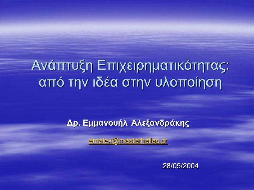 Ανάπτυξη Επιχειρηματικότητας: από την ιδέα στην υλοποίηση Δρ. Εμμανουήλ Αλεξανδράκης emalex@masterhellas.gr 28/05/2004