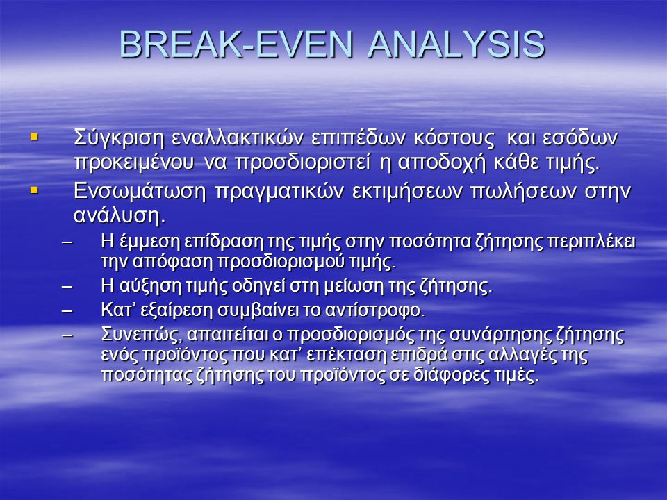 BREAK-EVEN ANALYSIS  Σύγκριση εναλλακτικών επιπέδων κόστους και εσόδων προκειμένου να προσδιοριστεί η αποδοχή κάθε τιμής.  Ενσωμάτωση πραγματικών εκ