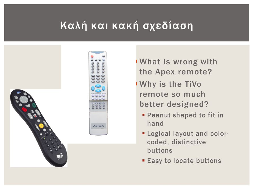 Καλή και κακή σχεδίαση  What is wrong with the Apex remote?  Why is the TiVo remote so much better designed?  Peanut shaped to fit in hand  Logica