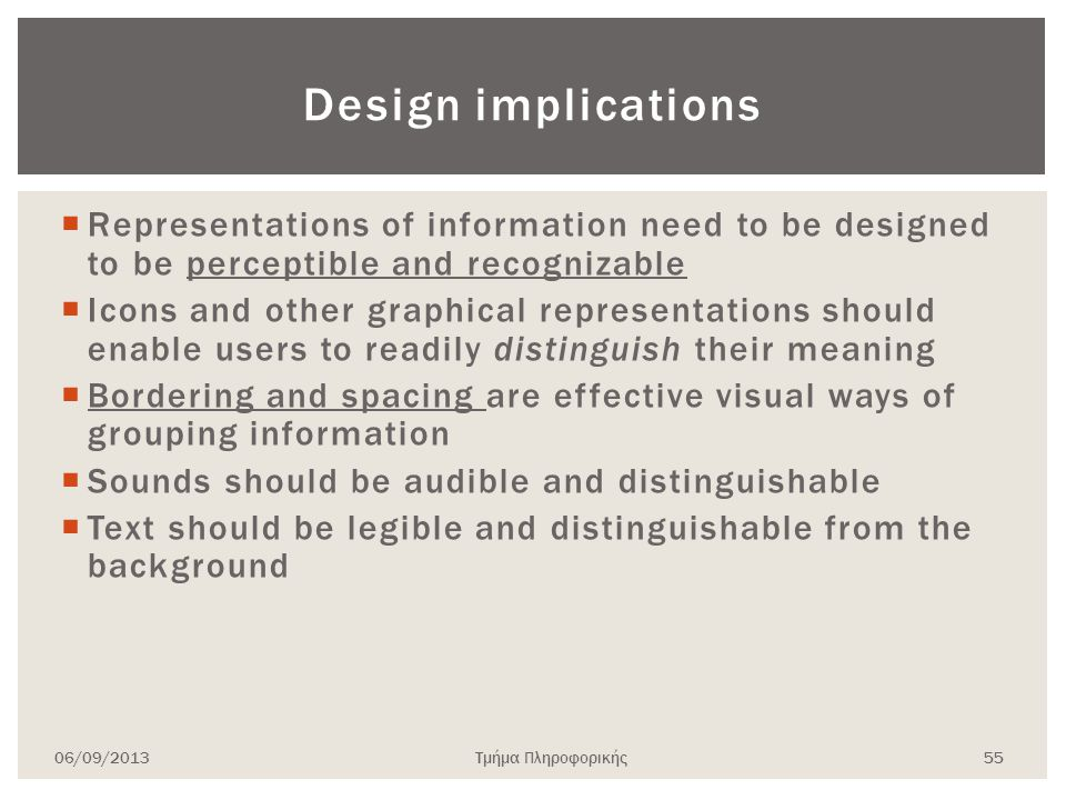 Design implications  Representations of information need to be designed to be perceptible and recognizable  Icons and other graphical representations should enable users to readily distinguish their meaning  Bordering and spacing are effective visual ways of grouping information  Sounds should be audible and distinguishable  Text should be legible and distinguishable from the background 06/09/2013Τμήμα Πληροφορικής 55