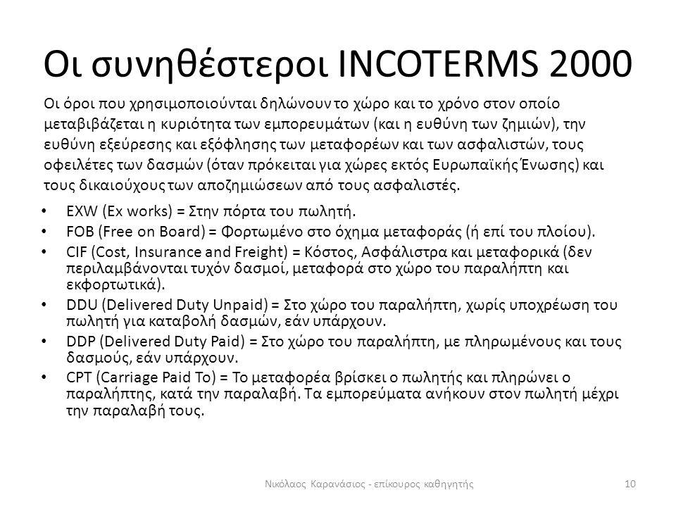 Οι συνηθέστεροι INCOTERMS 2000 10Νικόλαος Καρανάσιος - επίκουρος καθηγητής • EXW (Ex works) = Στην πόρτα του πωλητή. • FOB (Free on Board) = Φορτωμένο