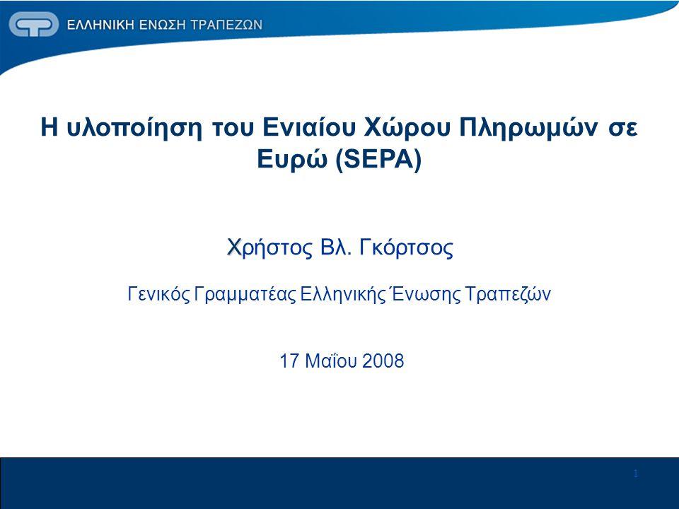 1 Χ Η υλοποίηση του Ενιαίου Χώρου Πληρωμών σε Ευρώ (SEPA) Χρήστος Βλ. Γκόρτσος Γενικός Γραμματέας Ελληνικής Ένωσης Τραπεζών 17 Μαΐου 2008