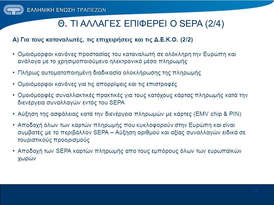 13 Θ. ΤΙ ΑΛΛΑΓΕΣ ΕΠΙΦΕΡΕΙ Ο SEPA (2/4) Α) Για τους καταναλωτές, τις επιχειρήσεις και τις Δ.Ε.Κ.Ο. (2/2) •Ομοιόμορφοι κανόνες προστασίας του καταναλωτή