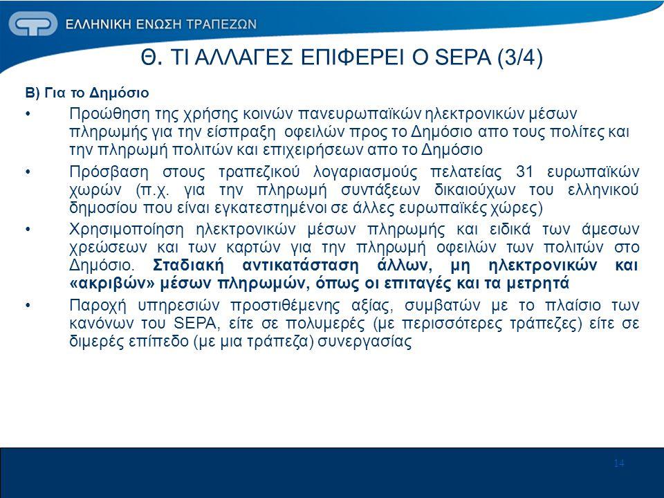 14 Θ. ΤΙ ΑΛΛΑΓΕΣ ΕΠΙΦΕΡΕΙ Ο SEPA (3/4) Β) Για το Δημόσιο •Προώθηση της χρήσης κοινών πανευρωπαϊκών ηλεκτρονικών μέσων πληρωμής για την είσπραξη οφειλώ