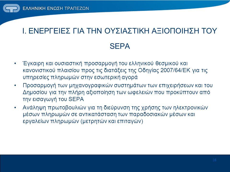 16 Ι. ΕΝΕΡΓΕΙΕΣ ΓΙΑ ΤΗΝ ΟΥΣΙΑΣΤΙΚΗ ΑΞΙΟΠΟΙΗΣΗ ΤΟΥ SEPA •Έγκαιρη και ουσιαστική προσαρμογή του ελληνικού θεσμικού και κανονιστικού πλαισίου προς τις δι