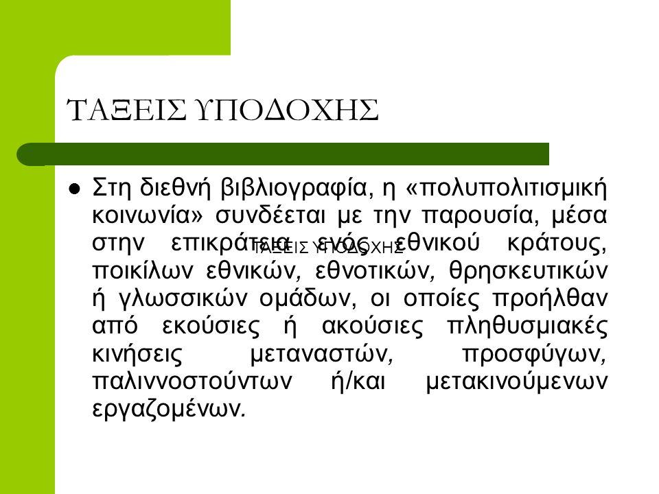 ΤΑΞΕΙΣ ΥΠΟΔΟΧΗΣ  Στη διεθνή βιβλιογραφία, η «πολυπολιτισμική κοινωνία» συνδέεται με την παρουσία, μέσα στην επικράτεια ενός εθνικού κράτους, ποικίλων