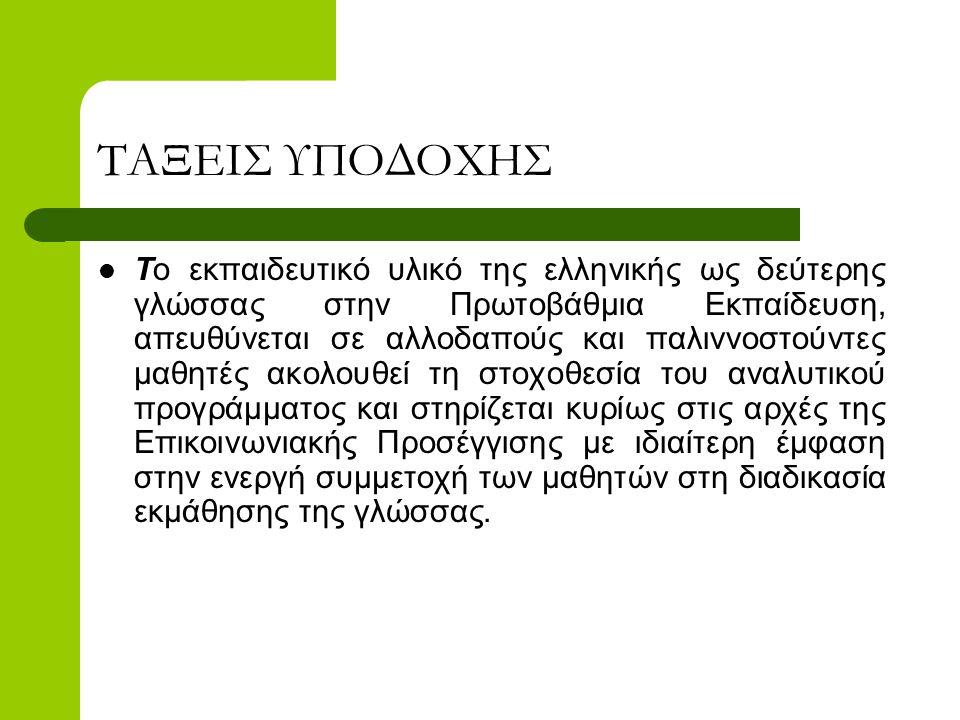 ΤΑΞΕΙΣ ΥΠΟΔΟΧΗΣ  Το εκπαιδευτικό υλικό της ελληνικής ως δεύτερης γλώσσας στην Πρωτοβάθμια Εκπαίδευση, απευθύνεται σε αλλοδαπούς και παλιννοστούντες μ