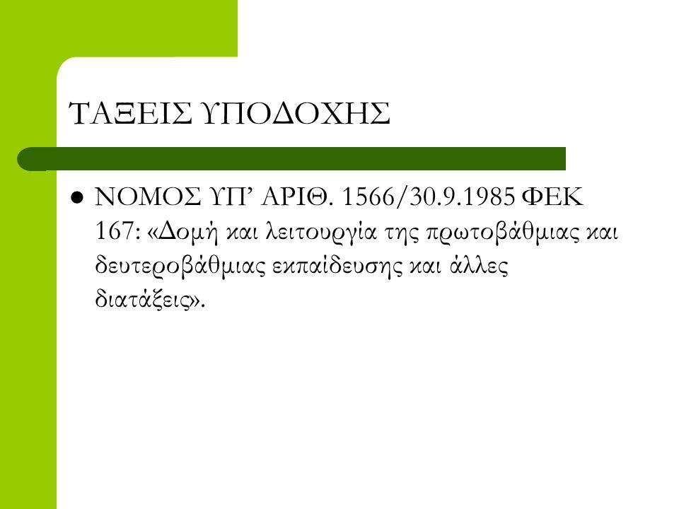 ΤΑΞΕΙΣ ΥΠΟΔΟΧΗΣ  ΝΟΜΟΣ ΥΠ' ΑΡΙΘ. 1566/30.9.1985 ΦΕΚ 167: «Δομή και λειτουργία της πρωτοβάθμιας και δευτεροβάθμιας εκπαίδευσης και άλλες διατάξεις».