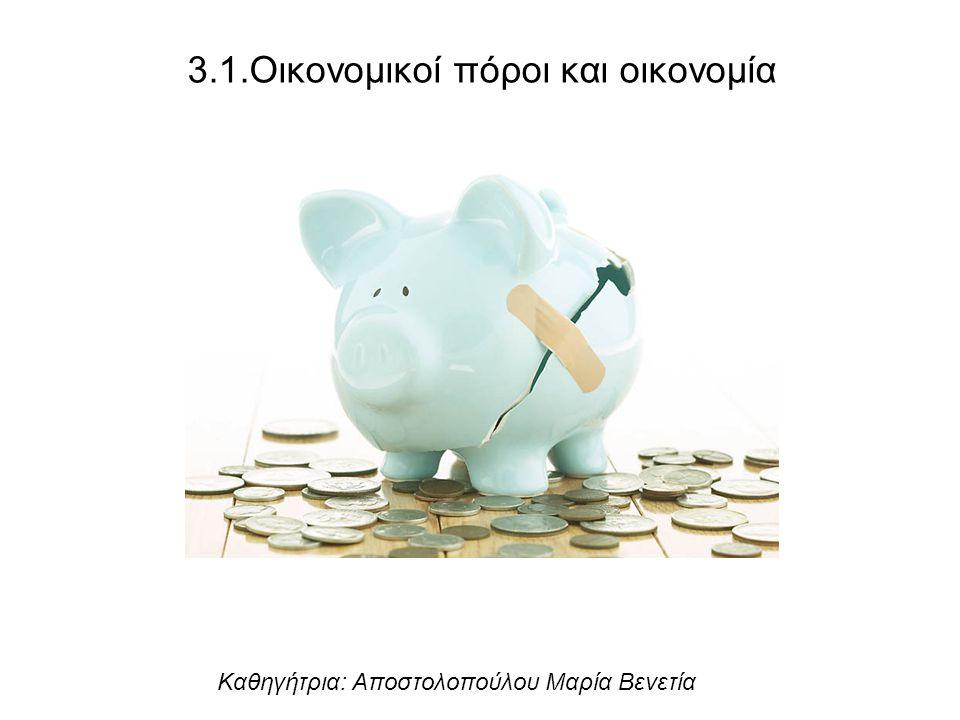 3.1.Οικονομικοί πόροι και οικονομία Καθηγήτρια: Αποστολοπούλου Μαρία Βενετία