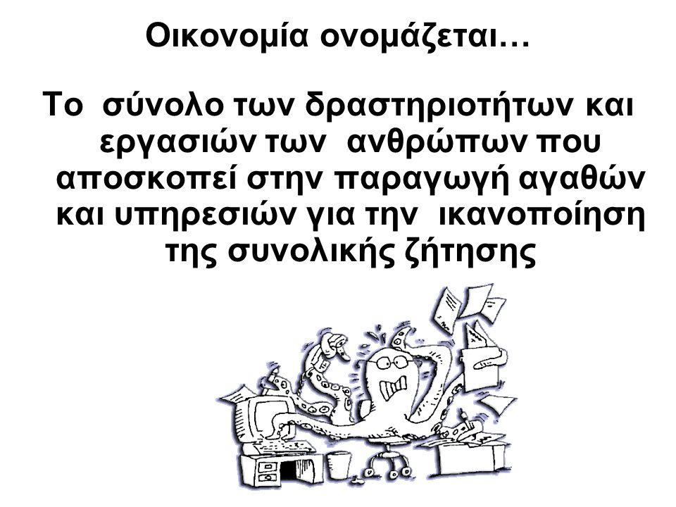 Οικονομία ονομάζεται… Το σύνολο των δραστηριοτήτων και εργασιών των ανθρώπων που αποσκοπεί στην παραγωγή αγαθών και υπηρεσιών για την ικανοποίηση της