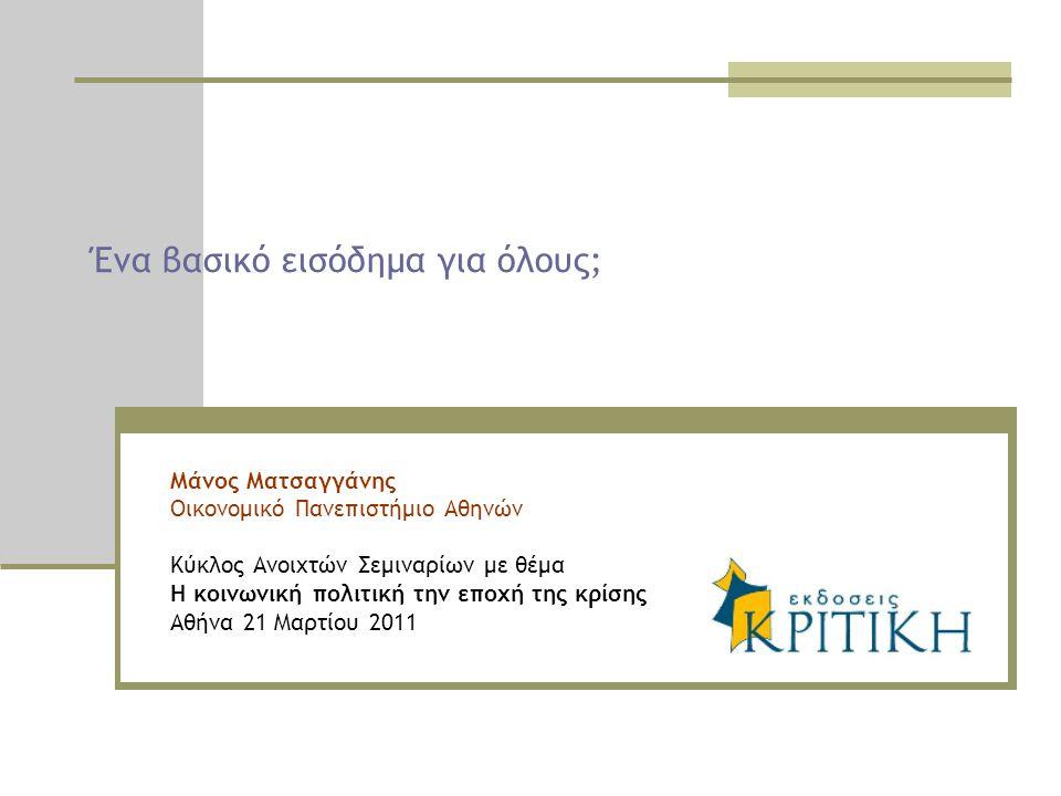 Ένα βασικό εισόδημα για όλους; Μάνος Ματσαγγάνης Οικονομικό Πανεπιστήμιο Αθηνών Κύκλος Ανοιχτών Σεμιναρίων με θέμα Η κοινωνική πολιτική την εποχή της κρίσης Αθήνα 21 Μαρτίου 2011
