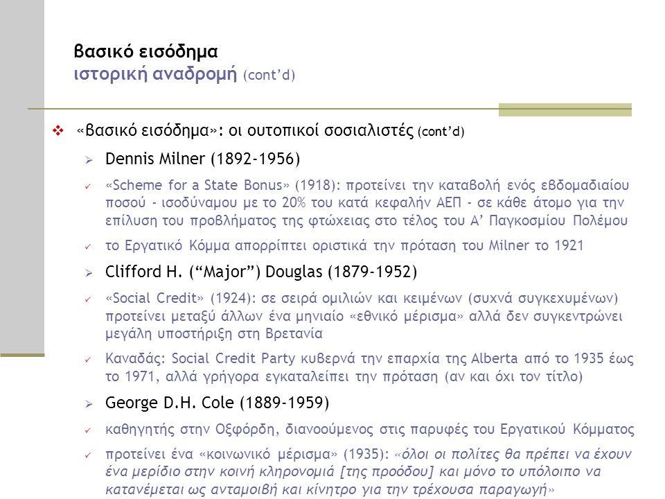 βασικό εισόδημα ιστορική αναδρομή (cont'd)  «βασικό εισόδημα»: οι ουτοπικοί σοσιαλιστές (cont'd)  Dennis Milner (1892-1956)  «Scheme for a State Bonus» (1918): προτείνει την καταβολή ενός εβδομαδιαίου ποσού - ισοδύναμου με το 20% του κατά κεφαλήν ΑΕΠ - σε κάθε άτομο για την επίλυση του προβλήματος της φτώχειας στο τέλος του Α' Παγκοσμίου Πολέμου  το Εργατικό Κόμμα απορρίπτει οριστικά την πρόταση του Milner το 1921  Clifford H.