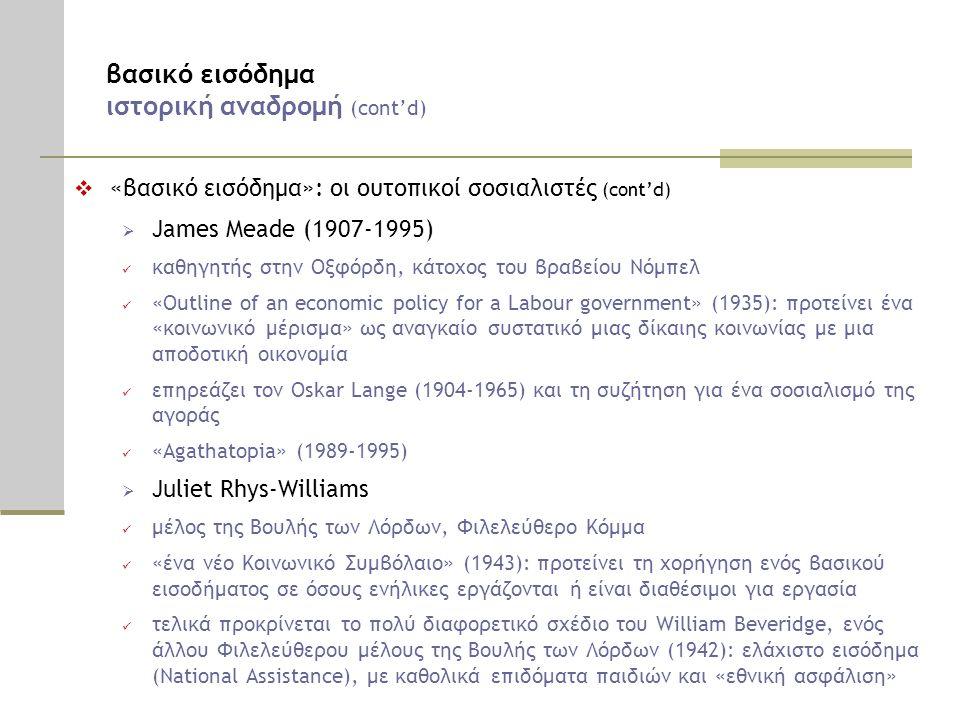 βασικό εισόδημα ιστορική αναδρομή (cont'd)  «βασικό εισόδημα»: οι ουτοπικοί σοσιαλιστές (cont'd)  James Meade (1907-1995)  καθηγητής στην Οξφόρδη, κάτοχος του βραβείου Νόμπελ  «Outline of an economic policy for a Labour government» (1935): προτείνει ένα «κοινωνικό μέρισμα» ως αναγκαίο συστατικό μιας δίκαιης κοινωνίας με μια αποδοτική οικονομία  επηρεάζει τον Oskar Lange (1904-1965) και τη συζήτηση για ένα σοσιαλισμό της αγοράς  «Agathatopia» (1989-1995)  Juliet Rhys-Williams  μέλος της Βουλής των Λόρδων, Φιλελεύθερο Κόμμα  «ένα νέο Κοινωνικό Συμβόλαιο» (1943): προτείνει τη χορήγηση ενός βασικού εισοδήματος σε όσους ενήλικες εργάζονται ή είναι διαθέσιμοι για εργασία  τελικά προκρίνεται το πολύ διαφορετικό σχέδιο του William Beveridge, ενός άλλου Φιλελεύθερου μέλους της Βουλής των Λόρδων (1942): ελάχιστο εισόδημα (National Assistance), με καθολικά επιδόματα παιδιών και «εθνική ασφάλιση»