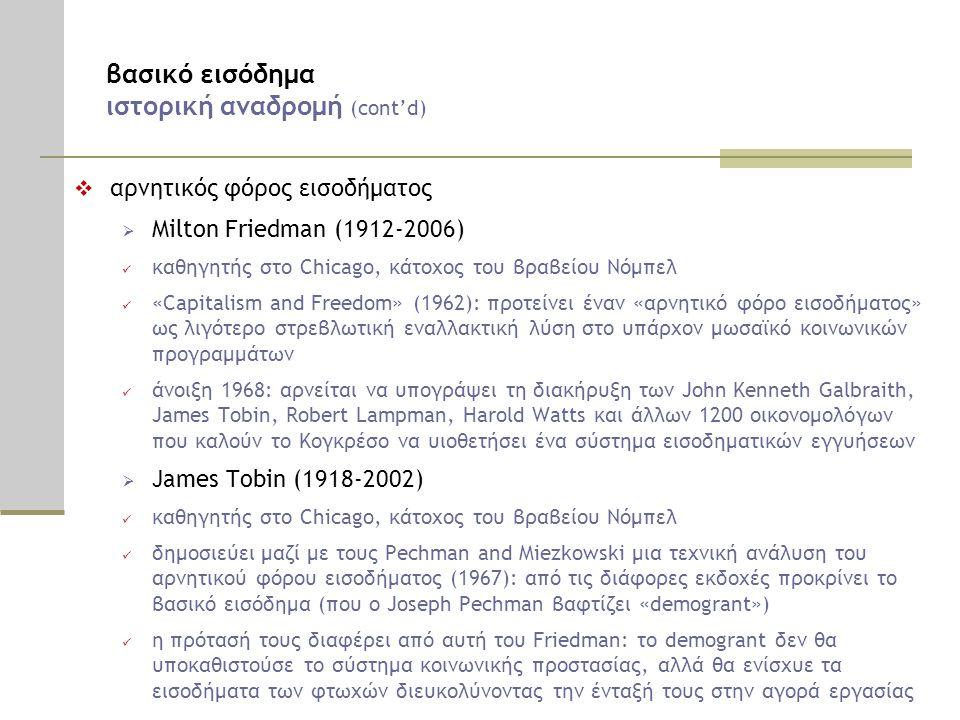 βασικό εισόδημα ιστορική αναδρομή (cont'd)  αρνητικός φόρος εισοδήματος  Milton Friedman (1912-2006)  καθηγητής στο Chicago, κάτοχος του βραβείου Νόμπελ  «Capitalism and Freedom» (1962): προτείνει έναν «αρνητικό φόρο εισοδήματος» ως λιγότερο στρεβλωτική εναλλακτική λύση στο υπάρχον μωσαϊκό κοινωνικών προγραμμάτων  άνοιξη 1968: αρνείται να υπογράψει τη διακήρυξη των John Kenneth Galbraith, James Tobin, Robert Lampman, Harold Watts και άλλων 1200 οικονομολόγων που καλούν το Κογκρέσο να υιοθετήσει ένα σύστημα εισοδηματικών εγγυήσεων  James Tobin (1918-2002)  καθηγητής στο Chicago, κάτοχος του βραβείου Νόμπελ  δημοσιεύει μαζί με τους Pechman and Miezkowski μια τεχνική ανάλυση του αρνητικού φόρου εισοδήματος (1967): από τις διάφορες εκδοχές προκρίνει το βασικό εισόδημα (που ο Joseph Pechman βαφτίζει «demogrant»)  η πρότασή τους διαφέρει από αυτή του Friedman: το demogrant δεν θα υποκαθιστούσε το σύστημα κοινωνικής προστασίας, αλλά θα ενίσχυε τα εισοδήματα των φτωχών διευκολύνοντας την ένταξή τους στην αγορά εργασίας