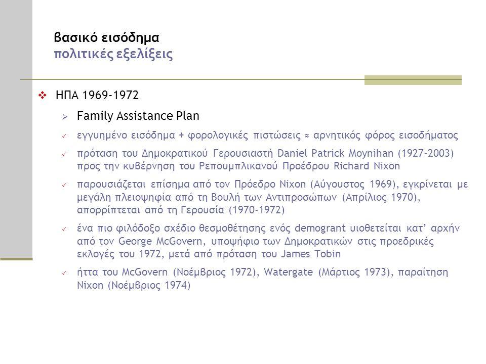 βασικό εισόδημα πολιτικές εξελίξεις  ΗΠΑ 1969-1972  Family Assistance Plan  εγγυημένο εισόδημα + φορολογικές πιστώσεις ≈ αρνητικός φόρος εισοδήματος  πρόταση του Δημοκρατικού Γερουσιαστή Daniel Patrick Moynihan (1927-2003) προς την κυβέρνηση του Ρεπουμπλικανού Προέδρου Richard Nixon  παρουσιάζεται επίσημα από τον Πρόεδρο Nixon (Αύγουστος 1969), εγκρίνεται με μεγάλη πλειοψηφία από τη Βουλή των Αντιπροσώπων (Απρίλιος 1970), απορρίπτεται από τη Γερουσία (1970-1972)  ένα πιο φιλόδοξο σχέδιο θεσμοθέτησης ενός demogrant υιοθετείται κατ' αρχήν από τον George McGovern, υποψήφιο των Δημοκρατικών στις προεδρικές εκλογές του 1972, μετά από πρόταση του James Tobin  ήττα του McGovern (Νοέμβριος 1972), Watergate (Μάρτιος 1973), παραίτηση Nixon (Νοέμβριος 1974)