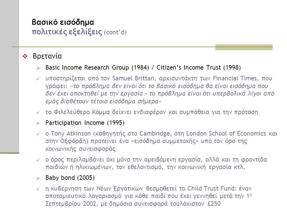 βασικό εισόδημα πολιτικές εξελίξεις (cont'd)  Βρετανία  Basic Income Research Group (1984) / Citizen's Income Trust (1998)  υποστηρίζεται από τον Samuel Brittan, αρχισυντάκτη των Financial Times, που γράφει: «το πρόβλημα δεν είναι ότι το βασικό εισόδημα θα είναι εισόδημα που δεν έχει αποκτηθεί με την εργασία – το πρόβλημα είναι ότι υπερβολικά λίγοι από εμάς διαθέτουν τέτοιο εισόδημα σήμερα»  το Φιλελεύθερο Κόμμα δείχνει ενδιαφέρον και συμπάθεια για την πρόταση  Participation Income (1995)  ο Tony Atkinson (καθηγητής στο Cambridge, στη London School of Economics και στην Οξφόρδη) προτείνει ένα «εισόδημα συμμετοχής» υπό τον όρο της κοινωνικής συνεισφοράς  ο όρος περιλαμβάνει όχι μόνο την αμειβόμενη εργασία, αλλά και τη φροντίδα παιδιών ή ηλικιωμένων, τον εθελοντισμό, την κοινωνική εργασία κτλ.