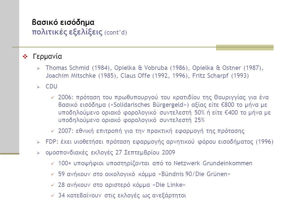 βασικό εισόδημα πολιτικές εξελίξεις (cont'd)  Γερμανία  Thomas Schmid (1984), Opielka & Vobruba (1986), Opielka & Ostner (1987), Joachim Mitschke (1985), Claus Offe (1992, 1996), Fritz Scharpf (1993)  CDU  2006: πρόταση του πρωθυπουργού του κρατιδίου της Θουριγγίας για ένα βασικό εισόδημα («Solidarisches Bürgergeld») αξίας είτε €800 το μήνα με υποδηλούμενο οριακό φορολογικό συντελεστή 50% ή είτε €400 το μήνα με υποδηλούμενο οριακό φορολογικό συντελεστή 25%  2007: εθνική επιτροπή για την πρακτική εφαρμογή της πρότασης  FDP: έχει υιοθετήσει πρόταση εφαρμογής αρνητικού φόρου εισοδήματος (1996)  ομοσπονδιακές εκλογές 27 Σεπτεμβρίου 2009  100+ υποψήφιοι υποστηρίζονται από το Netzwerk Grundeinkommen  59 ανήκουν στο οικολογικό κόμμα «Bündnis 90/Die Grünen»  28 ανήκουν στο αριστερό κόμμα «Die Linke»  34 κατεβαίνουν στις εκλογές ως ανεξάρτητοι