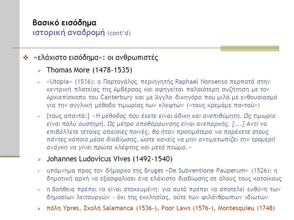 βασικό εισόδημα ιστορική αναδρομή (cont'd)  «ελάχιστο εισόδημα»: οι ανθρωπιστές  Thomas More (1478-1535)  «Utopia» (1516): ο Πορτογάλος περιηγητής Raphael Nonsenso περπατά στην κεντρική πλατείας της Αμβέρσας και αφηγείται παλαιότερη συζήτηση με τον Αρχιεπίσκοπο του Canterbury και με Άγγλο δικηγόρο που μιλά με ενθουσιασμό για την αγγλική μέθοδο τιμωρίας των κλεφτών («τους κρεμάμε παντού»)  [τους απαντά:] «Η μέθοδος που έχετε είναι άδικη και ανεπιθύμητη.